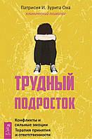 Патрисия И. Зурита Она Трудный подросток. Конфликты и сильные эмоции. Терапия принятия и ответственности