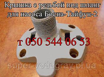 Крышка для насоса Босна-Тайфун-2 (с резьбой под шланг)
