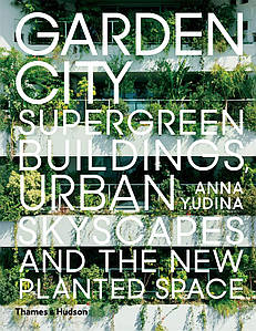 Ландшафтний дизайн. Garden City: Supergreen Buildings, Urban Skyscapes and the New Planted Space