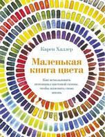 Маленькая книга цвета: Как использовать потенциал цветовой гаммы, чтобы изменить свою жизнь. Карен Халлер