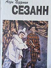 Перрюшо, Анрі. Сезанн. Київ Мистецтво 1994р.