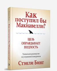 Книга Як вчинив би Макіавеллі? Автор - Стенлі Бінг (Попурі)