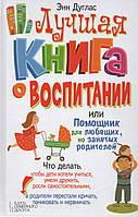 Лучшая книга о воспитании, или Помощник для любящих, но занятых родителей. Энн Дуглас