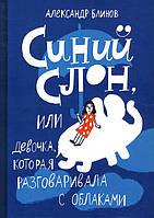 Синий слон, или Девочка, которая разговаривала с облаками - Александр Блинов (978-5-91759-583-2)