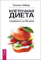 Клеточная диета - стройность за 90 дней - Татьяна Лебедь (978-5-9573-3100-1)