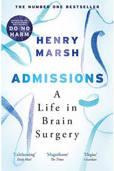 Admissions. A Life in Brain Surgery - Генри Марш