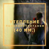 Утепление Пенополиуретаном (ППУ) (40 мм.)