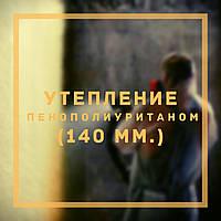Утепление Пенополиуретаном (ППУ) (140 мм.)