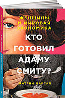 Книга Кто готовил Адаму Смиту? Женщины и мировая экономика. Автор - Катрин Кьелос