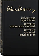 Немецкий идеализм. История этических учений. История древней философии. Иван Ильин