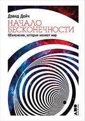 Книга Начало бесконечности. Объяснения, которые меняют мир. Автор - Дэвид Дойч (Альпина)