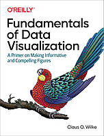 Fundamentals of Data Visualization: A Primer on Making and Informative Compelling Figures. Claus O. Wilke.