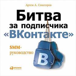 Книга Битва за передплатника «ВКонтакте». SMM-керівництво. Автор - Артем Сенаторів (Альпіна)
