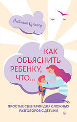 Книга Как объяснить ребенку, что..Простые сценарии для сложных разговоров с детьми. Автор - Н. Преслер (Питер)