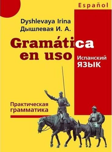 Gramatica en uso. Практическая грамматика испанского языка. Дышлевая