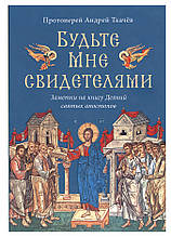 Будьте Мені свідками. Нотатки на книгу Діянь святих апостолів. Протоієрей Андрій Ткачов