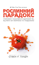 «Рослинний парадокс. Приховані небезпеки в здоровій їжі, від яких ми хворіємо і гладшаємо»  Стівен Ґандрі