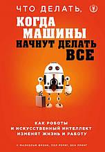 «Что делать, когда машины начнут делать все. Как роботы и искусственный интеллект изменят жизнь и работу (Украина)»  Фрэнк Малкольм, Рериг Пол, Принг