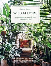 «Wild at home. Как превратить свой дом в зеленый рай (ФОРС)»  Хилтон Картер