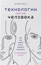 «Технологии против Человека. Как мы будем жить, любить и думать в следующие 50 лет? (Украина)»  Уотсон Ричард