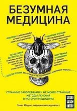 «Безумная медицина. Странные заболевания и не менее странные методы лечения в истории медицины (Украина)»  Томас Морріс