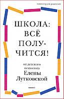 Школа: всё получится! Навигатор для родителей от детского психолога - Лутковская Е. (978-5-91761-954-5)