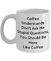 """Белая кружка (чашка) с принтом """"Coffee Understands Don't Ask Me Stupid Questions"""""""