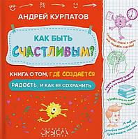 Андрей Владимирович Курпатов Как быть счастливым? Книга о том, где создается радость и как ее сохранить