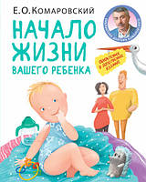 Начало жизни вашего ребенка. Обновленное и дополненное издание. Комаровский Е.О.