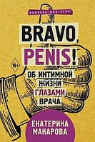 Bravo, Penis! Об интимной жизни глазами врача. Макарова Екатерина.