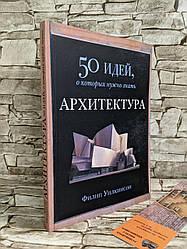 """Книга """"50 Идей о которых нужно знать. АРХИТЕКТУРА"""" Филип Уилкинсон"""
