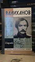 Стрелкова И.И. Валиханов. ЖЗЛ. Вып.6 (635). М Молодая гвардия 1983г.
