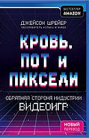 «Кровь, пот и пиксели. Обратная сторона индустрии видеоигр. 2-е издание (Украина)» Джейсон Шрейер