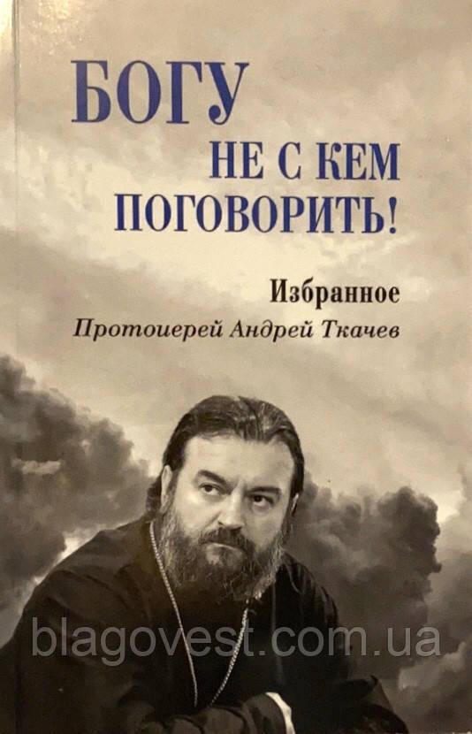Богу не с кем поговорить! Избранное Протоиерей Андрей Ткачев