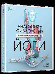 Анатомія і фізіологія йоги: вдосконалення практики ключових асан. Енн Свенсон