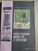 Мастерим вместе с папой. Книга для родителей и детей. Сергей Новиков