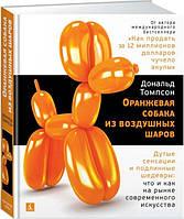 Оранжевая собака из воздушных шаров. Дутые сенсации и подлинные шедевры. Дональд Томпсон (Твердый)