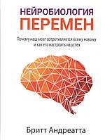 Нейробиология перемен. Почему наш мозг сопротивляется всему новому и как его настроить на успех. Б. Андреатта