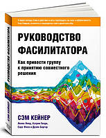 Руководство фасилитатора: как привести группу к принятию совместного решения Кейнер С