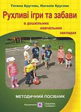 Рухливі ігри та та забави в дошкільних навчальних закладах Кругляк Т. Підручники і посібники