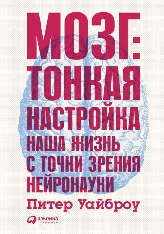 Питер Уайброу. Мозг: Тонкая настройка. Наша жизнь с точки зрения нейронауки