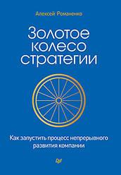 Золотое колесо стратегии. Как запустить процесс непрерывного развития компании. Романенко А. М.