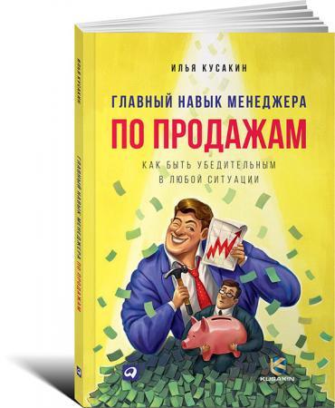 Главный навык менеджера по продажам: Как быть убедительным в любой ситуации. Кусакин И.
