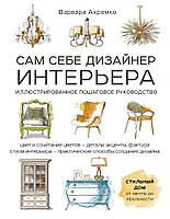 Сам себе дизайнер интерьера. Иллюстрированное пошаговое руководство (издание дополненное и переработанное)
