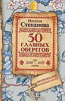 Наталья Ивановна Степанова 50 главных оберегов на 2020-2025 годы