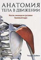 Анатомия тела в движении. Кости, мышцы и суставы: базовый курс. Даймон Т.