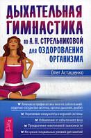 Дыхательная гимнастика по А.Н. Стрельниковой для оздоровления организма. Асташенко О. ИГ Весь