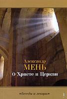 О Христе и Церкви. Беседы и Лекции.Протоиерей Александр Мень