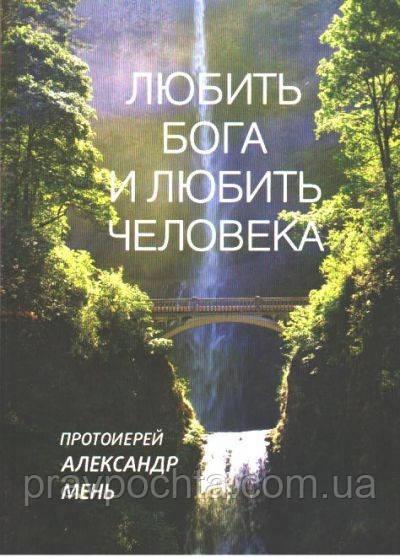 Любити Бога і любити людину. Протоієрей Олександр Мень.