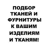 ПОДБОР ТКАНЕЙ И ФУРНИТУРЫ К ВАШИМ ИЗДЕЛИЯМ!